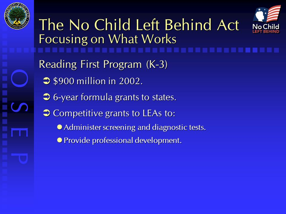 O S E P The No Child Left Behind Act Focusing on What Works Reading First Program (K-3)  $900 million in 2002.