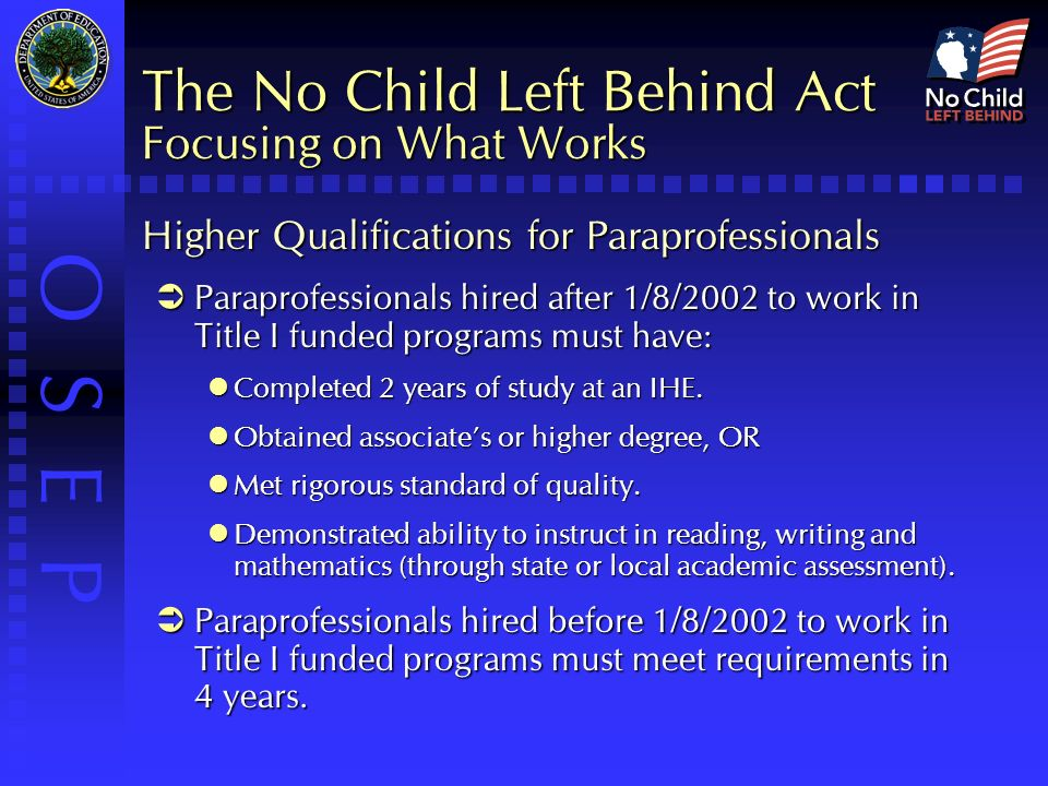 O S E P The No Child Left Behind Act Focusing on What Works Higher Qualifications for Paraprofessionals  Paraprofessionals hired after 1/8/2002 to work in Title I funded programs must have: Completed 2 years of study at an IHE.