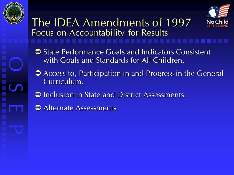 O S E P The IDEA Amendments of 1997 Focus on Accountability for Results  State Performance Goals and Indicators Consistent with Goals and Standards for All Children.