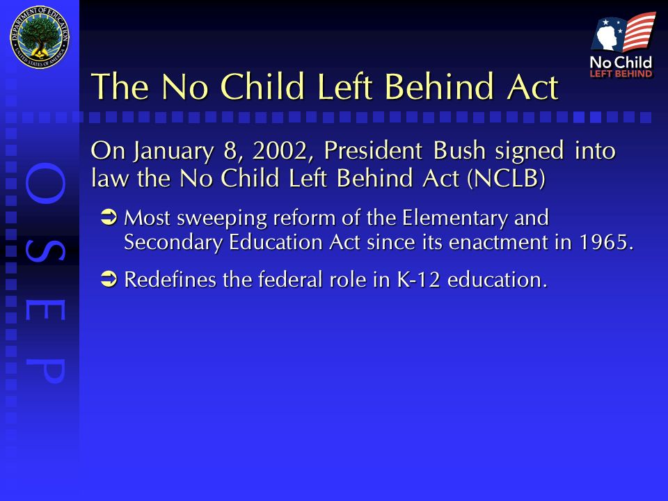 O S E P The No Child Left Behind Act On January 8, 2002, President Bush signed into law the No Child Left Behind Act (NCLB)  Most sweeping reform of the Elementary and Secondary Education Act since its enactment in 1965.