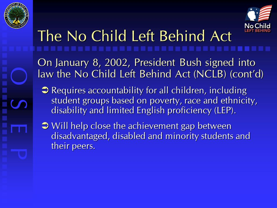 O S E P The No Child Left Behind Act On January 8, 2002, President Bush signed into law the No Child Left Behind Act (NCLB) (cont'd)  Requires accountability for all children, including student groups based on poverty, race and ethnicity, disability and limited English proficiency (LEP).