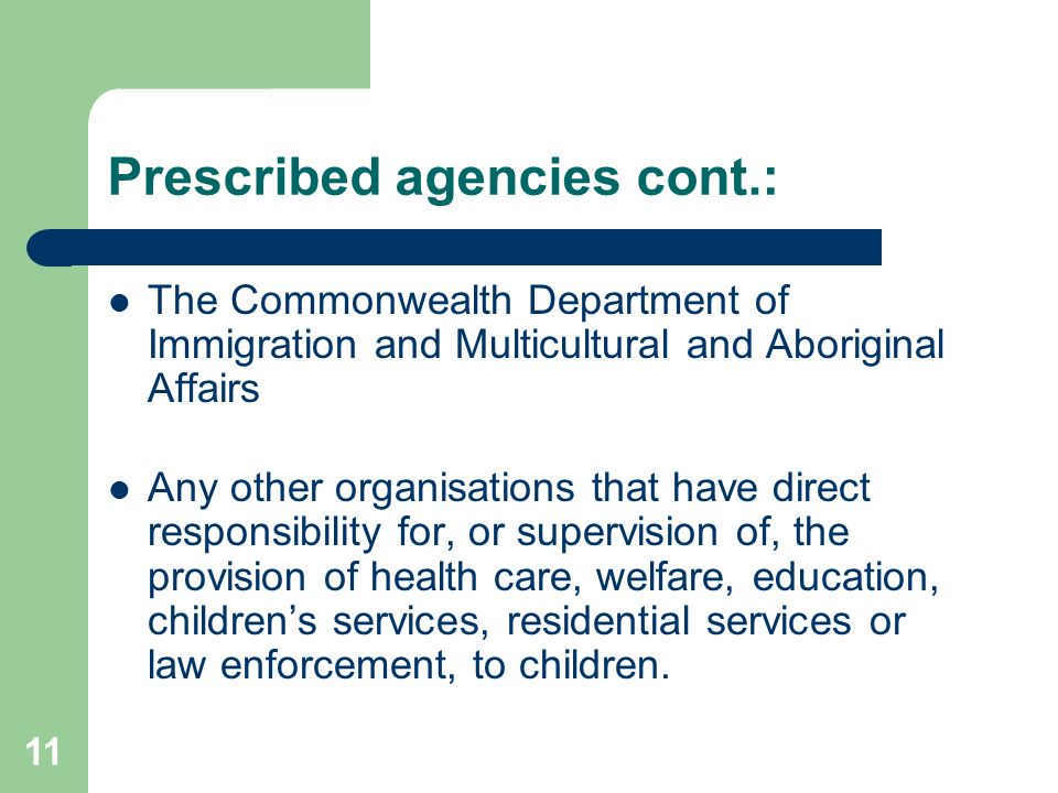 11 Prescribed agencies cont.: The Commonwealth Department of Immigration and Multicultural and Aboriginal Affairs Any other organisations that have direct responsibility for, or supervision of, the provision of health care, welfare, education, children's services, residential services or law enforcement, to children.