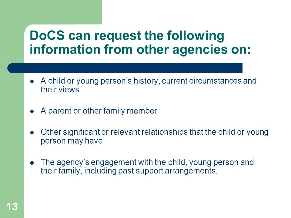 13 DoCS can request the following information from other agencies on: A child or young person's history, current circumstances and their views A parent or other family member Other significant or relevant relationships that the child or young person may have The agency's engagement with the child, young person and their family, including past support arrangements.