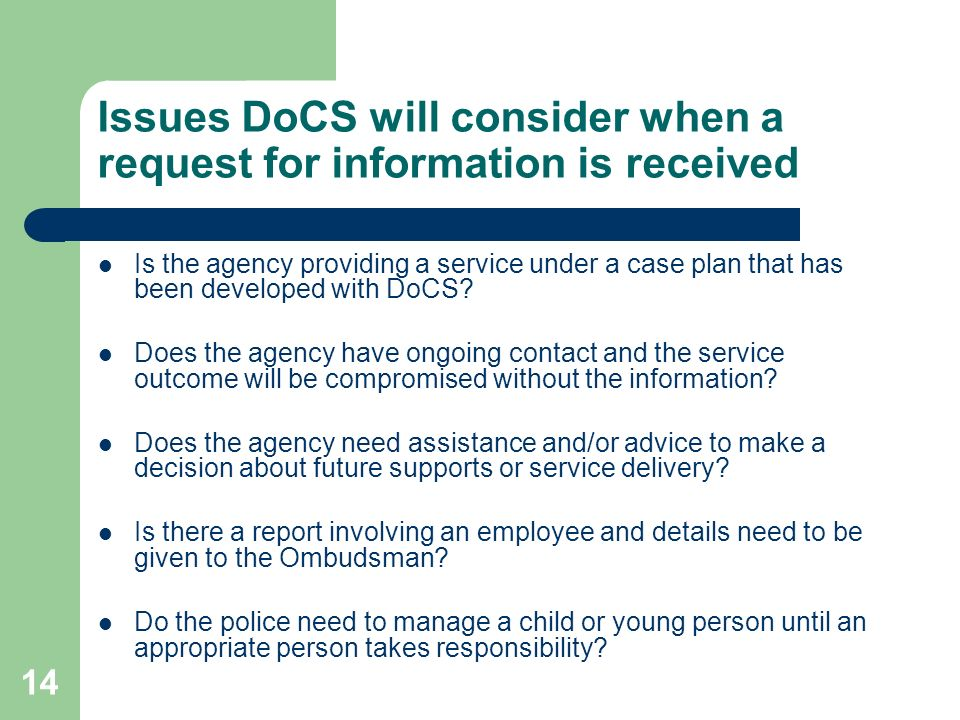 14 Issues DoCS will consider when a request for information is received Is the agency providing a service under a case plan that has been developed with DoCS.