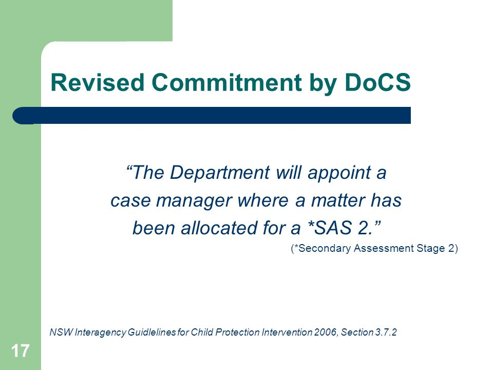 17 Revised Commitment by DoCS The Department will appoint a case manager where a matter has been allocated for a *SAS 2. (*Secondary Assessment Stage 2) NSW Interagency Guidlelines for Child Protection Intervention 2006, Section 3.7.2