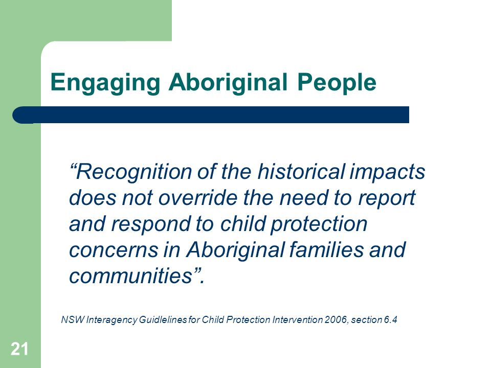 21 Engaging Aboriginal People Recognition of the historical impacts does not override the need to report and respond to child protection concerns in Aboriginal families and communities .