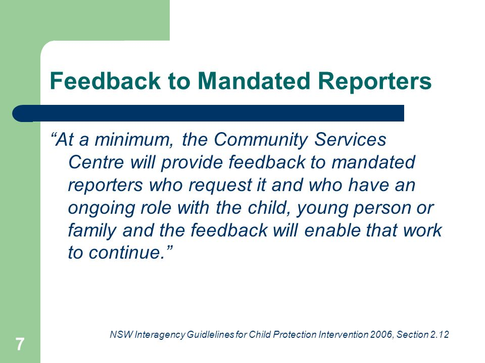 7 Feedback to Mandated Reporters At a minimum, the Community Services Centre will provide feedback to mandated reporters who request it and who have an ongoing role with the child, young person or family and the feedback will enable that work to continue. NSW Interagency Guidlelines for Child Protection Intervention 2006, Section 2.12