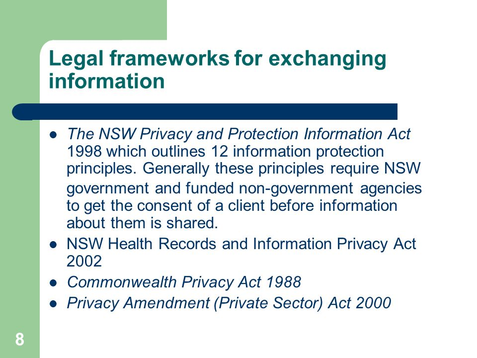 8 Legal frameworks for exchanging information The NSW Privacy and Protection Information Act 1998 which outlines 12 information protection principles.