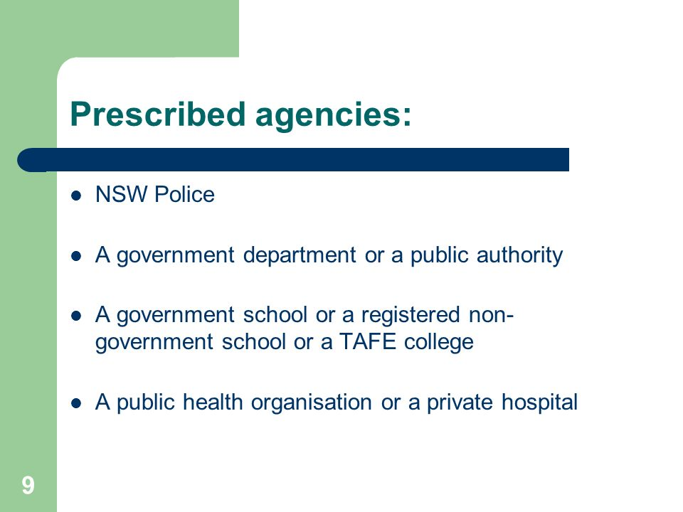 9 Prescribed agencies: NSW Police A government department or a public authority A government school or a registered non- government school or a TAFE college A public health organisation or a private hospital