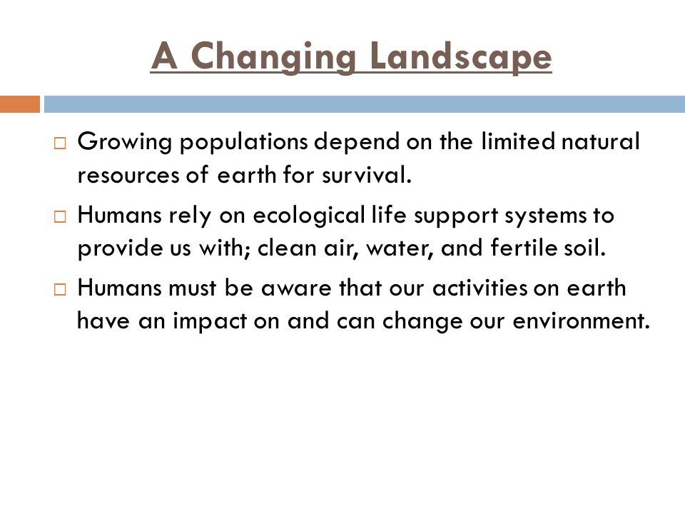 A Changing Landscape  Growing populations depend on the limited natural resources of earth for survival.