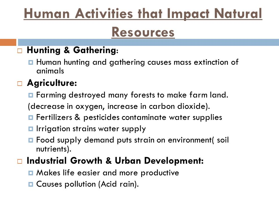 Human Activities that Impact Natural Resources  Hunting & Gathering:  Human hunting and gathering causes mass extinction of animals  Agriculture:  Farming destroyed many forests to make farm land.