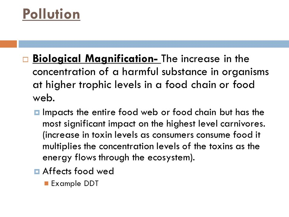 Pollution  Biological Magnification- The increase in the concentration of a harmful substance in organisms at higher trophic levels in a food chain or food web.