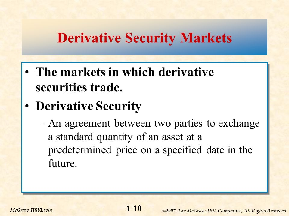 ©2007, The McGraw-Hill Companies, All Rights Reserved 1-10 McGraw-Hill/Irwin Derivative Security Markets The markets in which derivative securities trade.