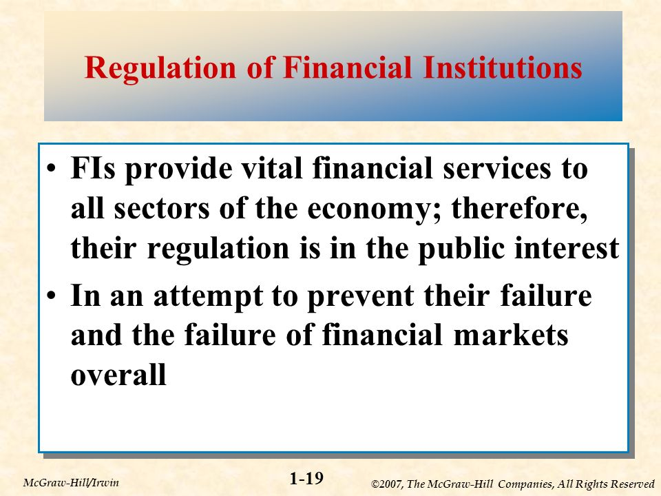 ©2007, The McGraw-Hill Companies, All Rights Reserved 1-19 McGraw-Hill/Irwin Regulation of Financial Institutions FIs provide vital financial services to all sectors of the economy; therefore, their regulation is in the public interest In an attempt to prevent their failure and the failure of financial markets overall FIs provide vital financial services to all sectors of the economy; therefore, their regulation is in the public interest In an attempt to prevent their failure and the failure of financial markets overall