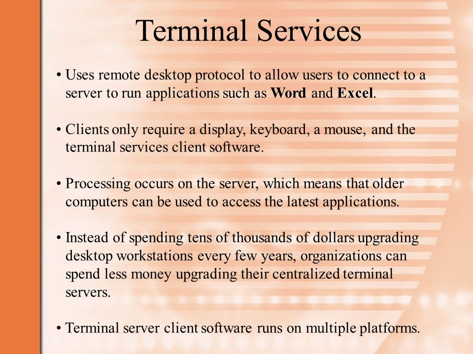 Terminal Services Uses remote desktop protocol to allow users to connect to a server to run applications such as Word and Excel.