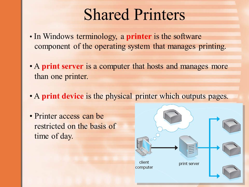 Shared Printers In Windows terminology, a printer is the software component of the operating system that manages printing.