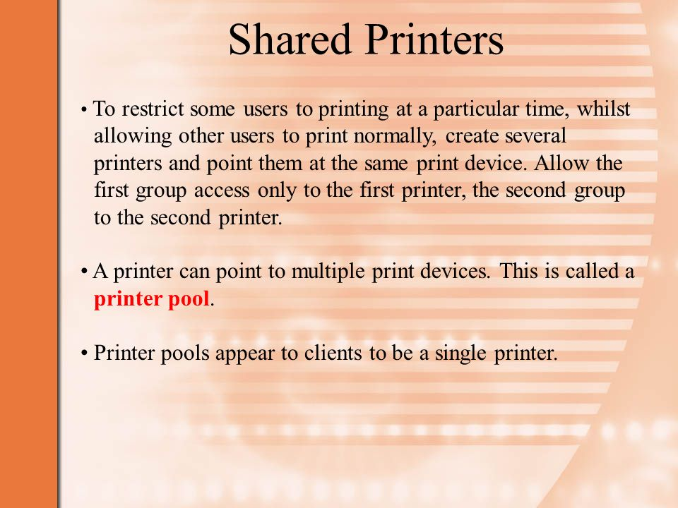 Shared Printers To restrict some users to printing at a particular time, whilst allowing other users to print normally, create several printers and point them at the same print device.