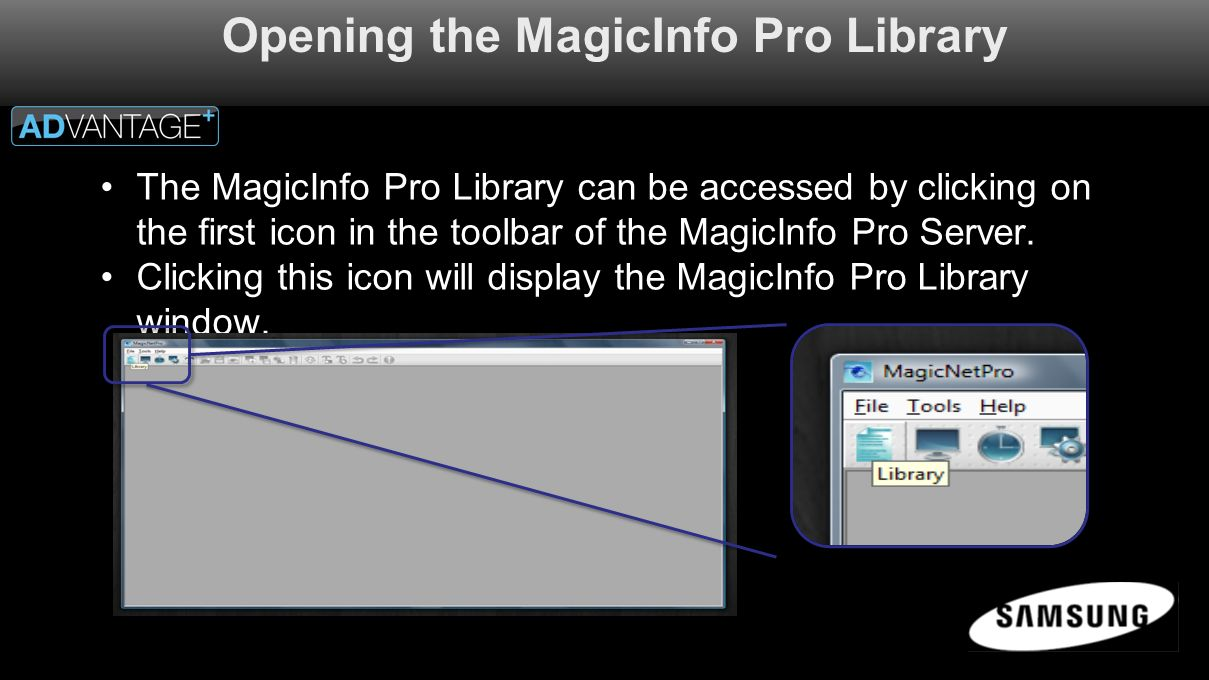 Opening the MagicInfo Pro Library The MagicInfo Pro Library can be accessed by clicking on the first icon in the toolbar of the MagicInfo Pro Server.