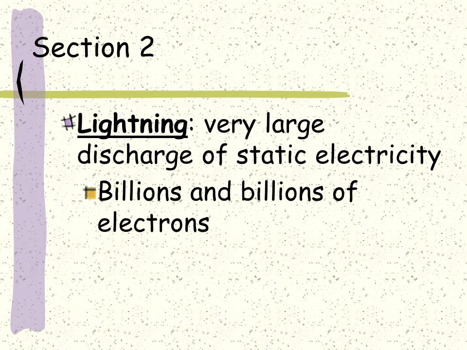 Section 2 Lightning: very large discharge of static electricity Billions and billions of electrons