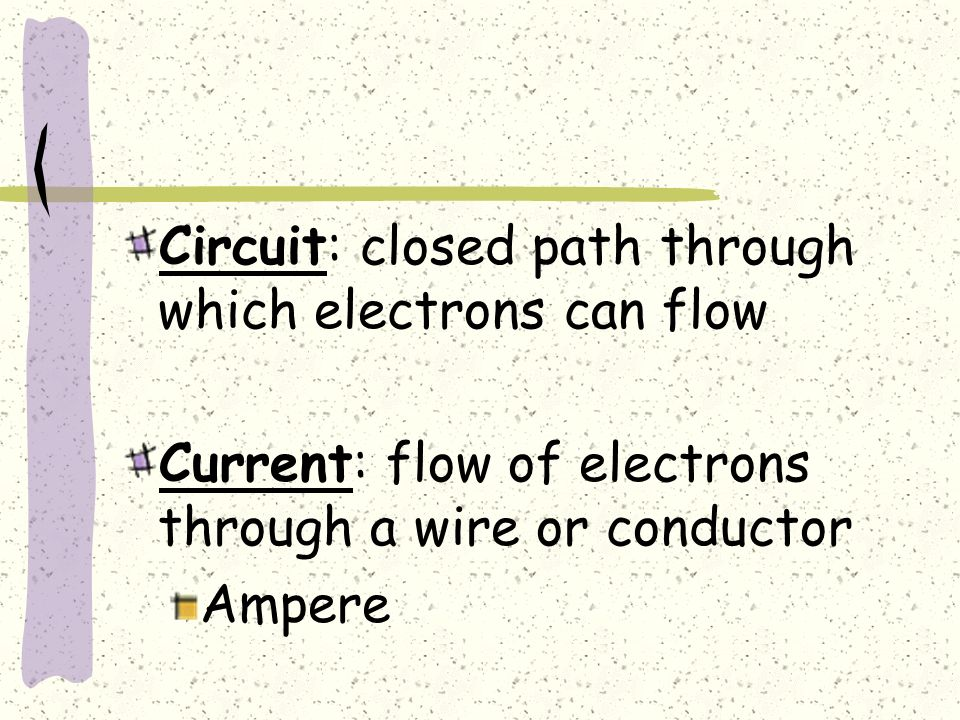 Circuit: closed path through which electrons can flow Current: flow of electrons through a wire or conductor Ampere