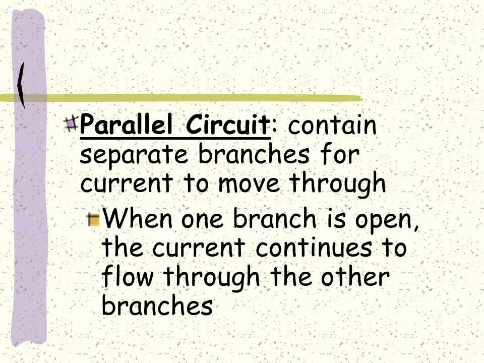 Parallel Circuit: contain separate branches for current to move through When one branch is open, the current continues to flow through the other branches