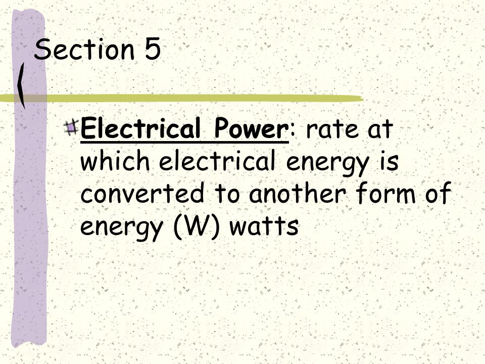 Section 5 Electrical Power: rate at which electrical energy is converted to another form of energy (W) watts