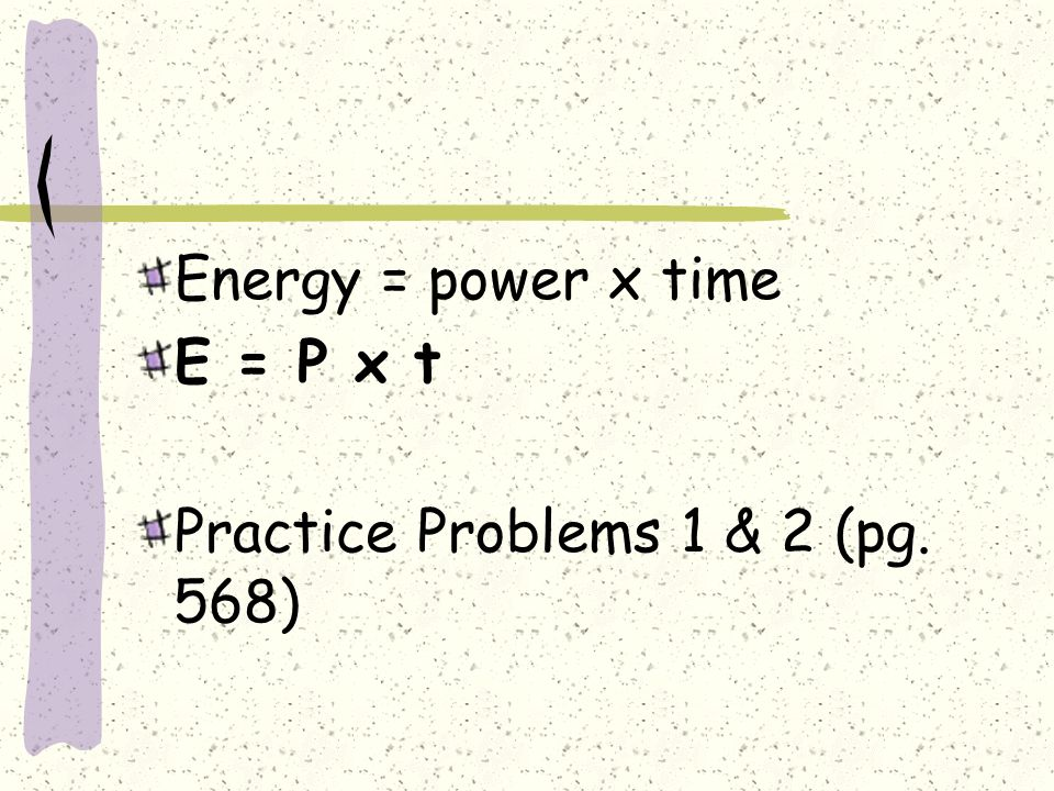 Energy = power x time E = P x t Practice Problems 1 & 2 (pg. 568)