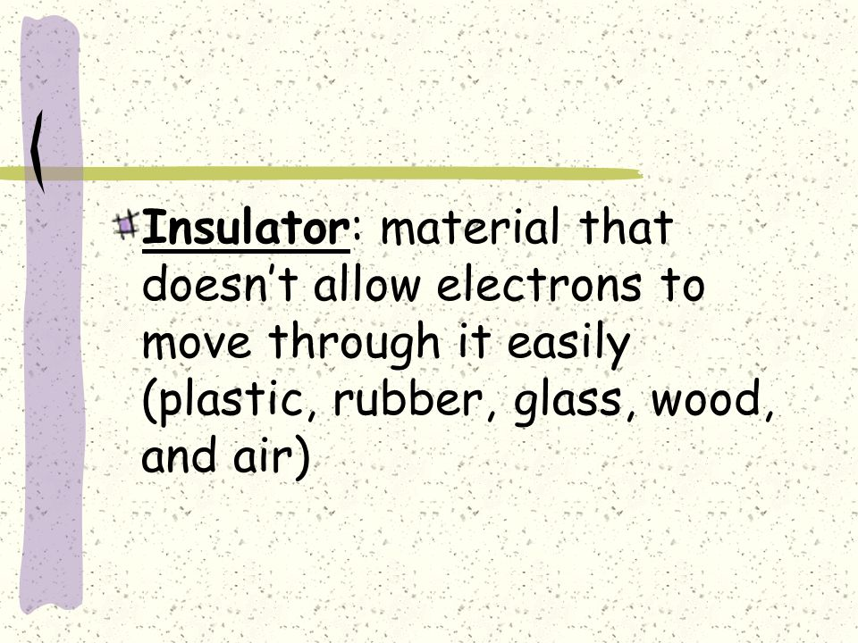 Insulator: material that doesn't allow electrons to move through it easily (plastic, rubber, glass, wood, and air)