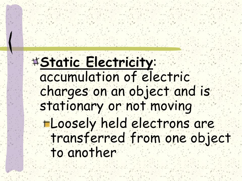 Static Electricity: accumulation of electric charges on an object and is stationary or not moving Loosely held electrons are transferred from one object to another