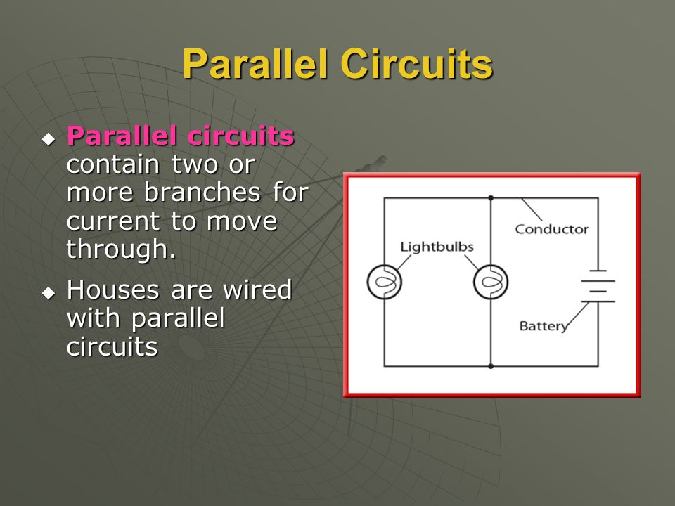 Parallel Circuits  Parallel circuits contain two or more branches for current to move through.