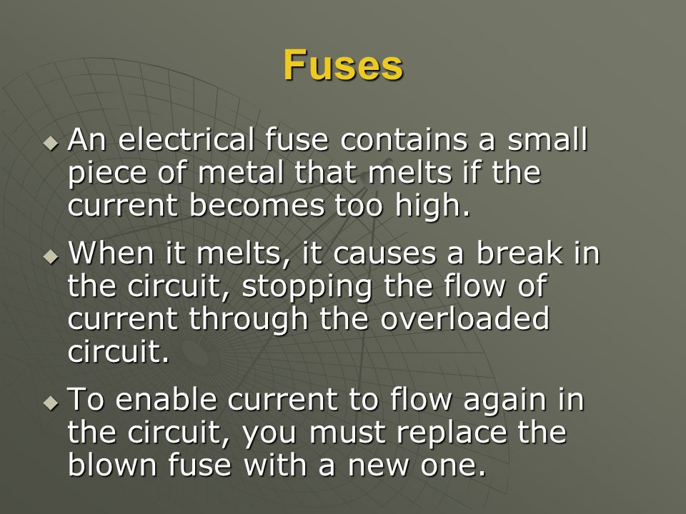 Fuses  An electrical fuse contains a small piece of metal that melts if the current becomes too high.