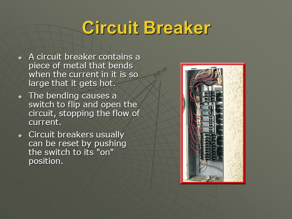 Circuit Breaker  A circuit breaker contains a piece of metal that bends when the current in it is so large that it gets hot.