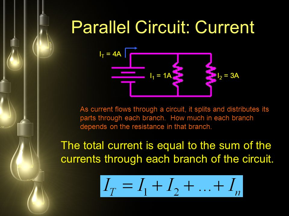 Parallel Circuit: Current I 1 = 1A I T = 4A I 2 = 3A As current flows through a circuit, it splits and distributes its parts through each branch.