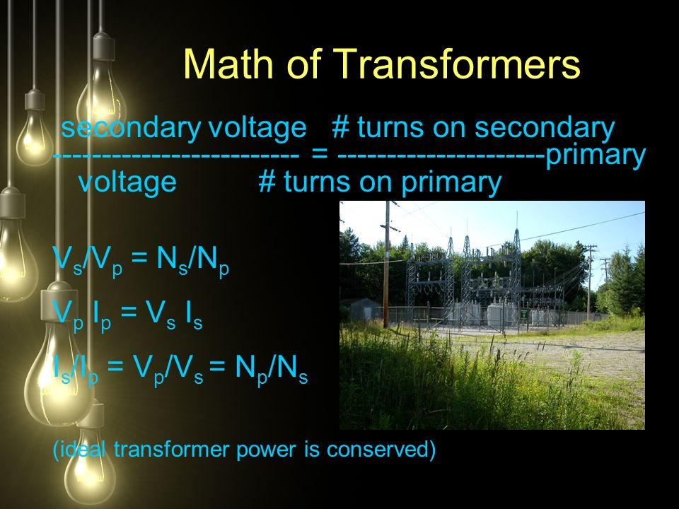 secondary voltage # turns on secondary ------------------------- = ---------------------primary voltage # turns on primary V s /V p = N s /N p V p I p = V s I s I s /I p = V p /V s = N p /N s (ideal transformer power is conserved) Math of Transformers