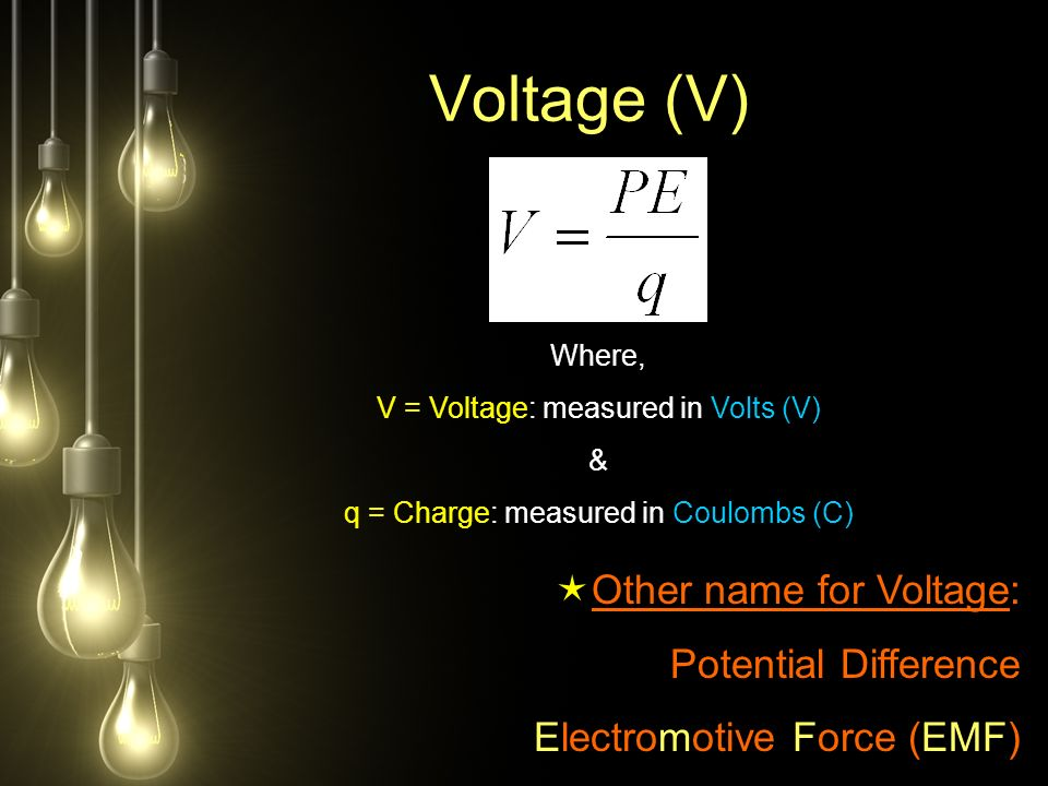 Voltage (V) Where, V = Voltage: measured in Volts (V) & q = Charge: measured in Coulombs (C)  Other name for Voltage: Potential Difference Electromotive Force (EMF)