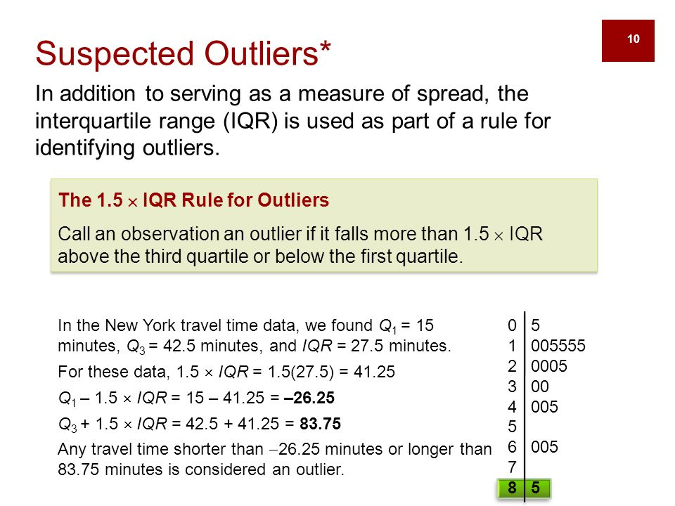 10 Suspected Outliers* In addition to serving as a measure of spread, the interquartile range (IQR) is used as part of a rule for identifying outliers.