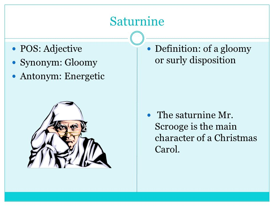Saturnine POS: Adjective Synonym: Gloomy Antonym: Energetic Definition: Of  A Gloomy Or