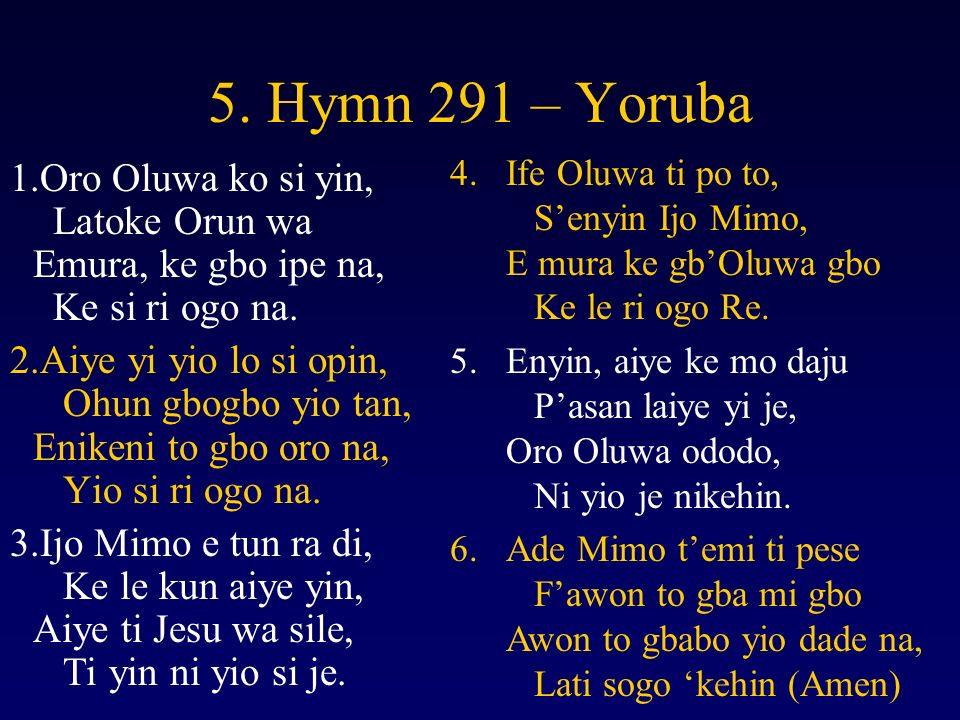 5. Hymn 291 – Yoruba 1.Oro Oluwa ko si yin, Latoke Orun wa Emura, ke gbo ipe na, Ke si ri ogo na.
