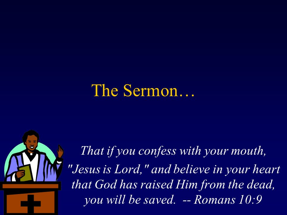 The Sermon… That if you confess with your mouth, Jesus is Lord, and believe in your heart that God has raised Him from the dead, you will be saved.