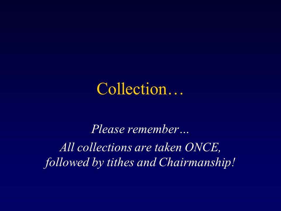 Collection… Please remember… All collections are taken ONCE, followed by tithes and Chairmanship!