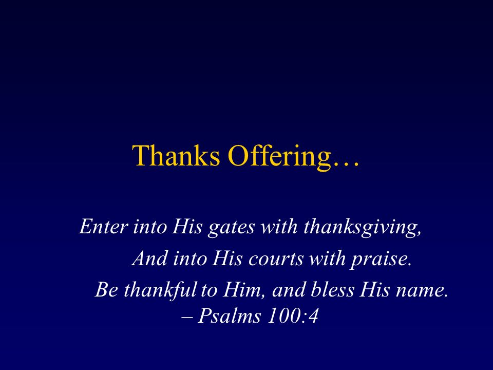 Thanks Offering… Enter into His gates with thanksgiving, And into His courts with praise.