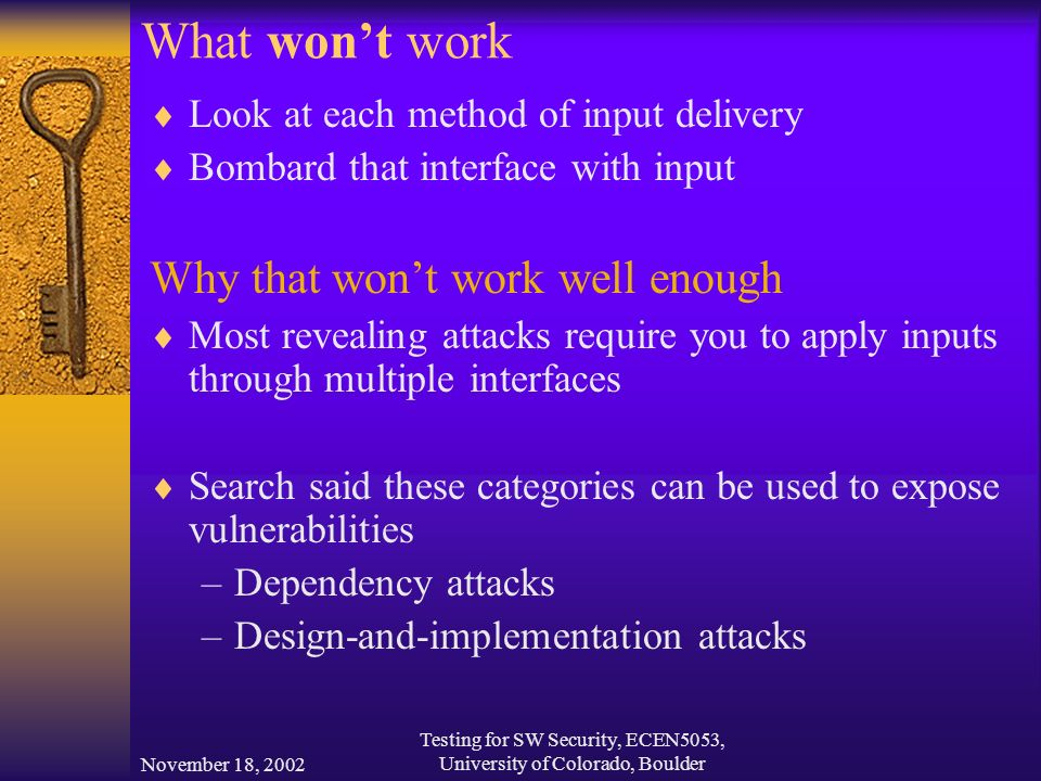 November 18, 2002 Testing for SW Security, ECEN5053, University of Colorado, Boulder What won't work  Look at each method of input delivery  Bombard that interface with input Why that won't work well enough  Most revealing attacks require you to apply inputs through multiple interfaces  Search said these categories can be used to expose vulnerabilities –Dependency attacks –Design-and-implementation attacks