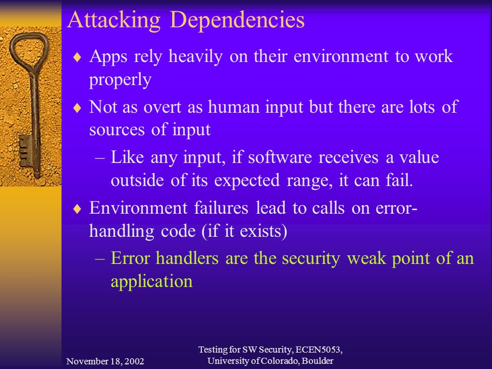 November 18, 2002 Testing for SW Security, ECEN5053, University of Colorado, Boulder Attacking Dependencies  Apps rely heavily on their environment to work properly  Not as overt as human input but there are lots of sources of input –Like any input, if software receives a value outside of its expected range, it can fail.
