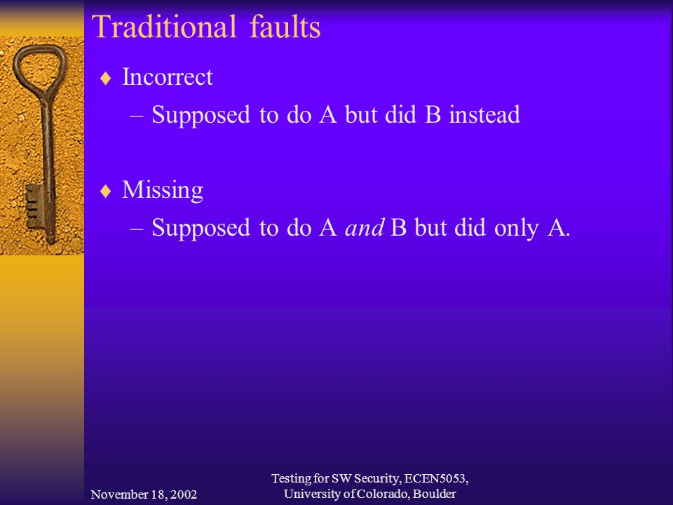 November 18, 2002 Testing for SW Security, ECEN5053, University of Colorado, Boulder Traditional faults  Incorrect –Supposed to do A but did B instead  Missing –Supposed to do A and B but did only A.