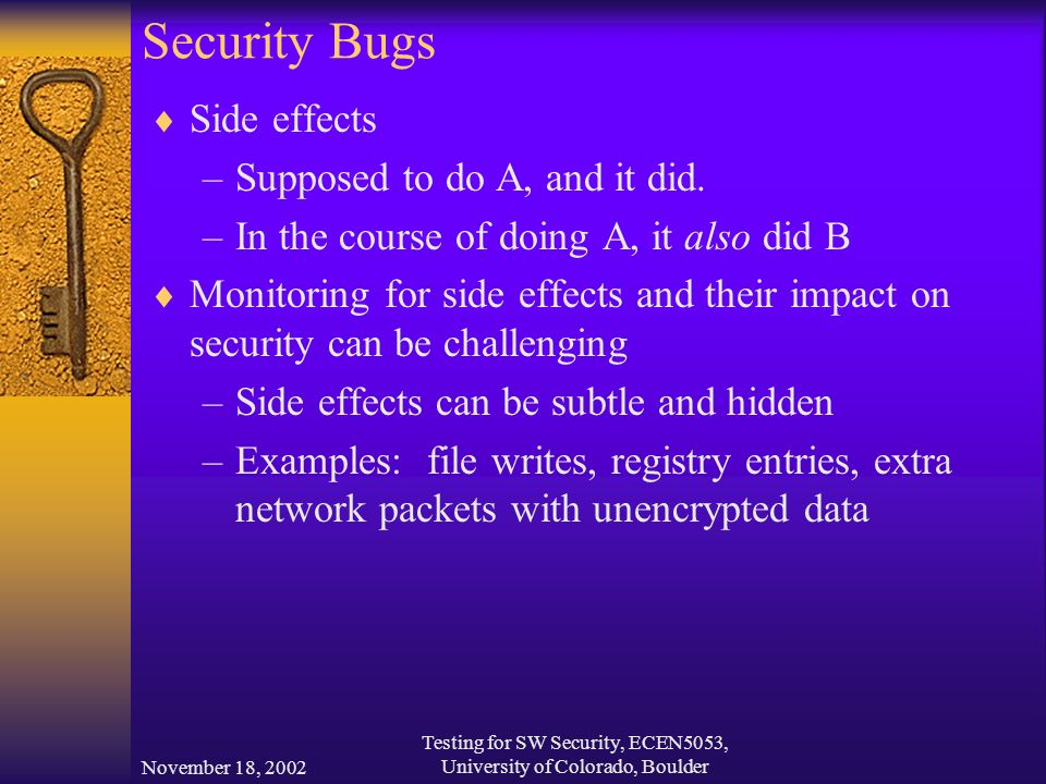 November 18, 2002 Testing for SW Security, ECEN5053, University of Colorado, Boulder Security Bugs  Side effects –Supposed to do A, and it did.