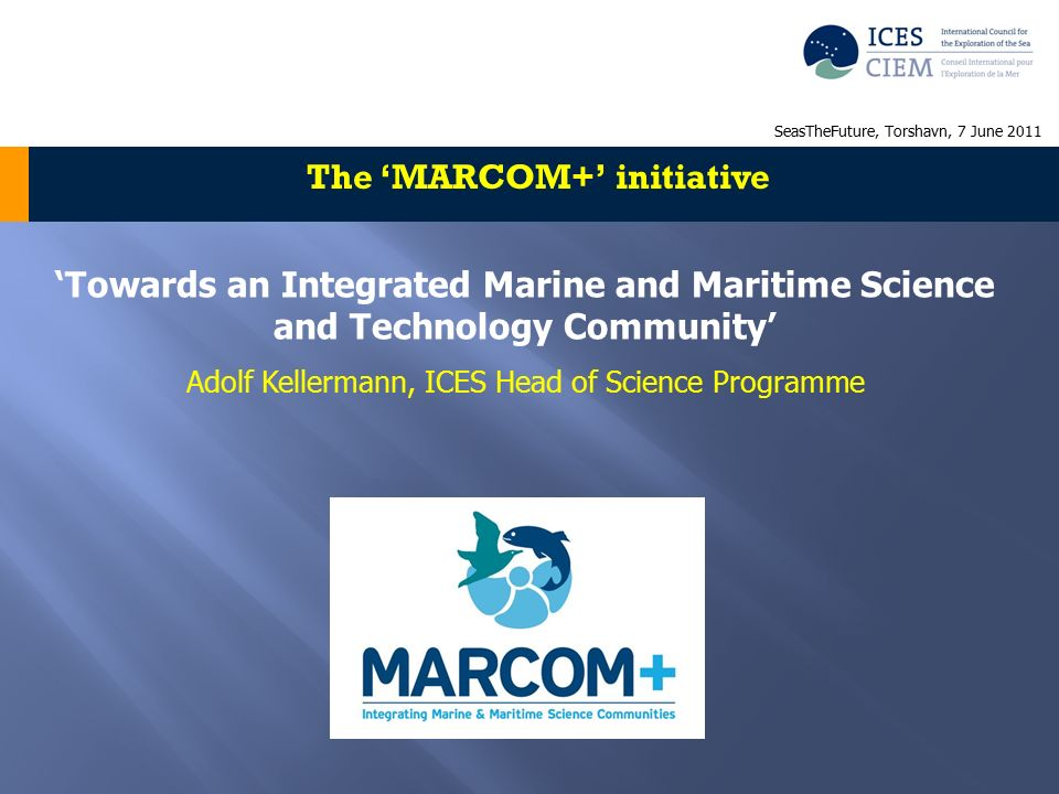'Towards an Integrated Marine and Maritime Science and Technology Community' Adolf Kellermann, ICES Head of Science Programme The 'MARCOM+' initiative SeasTheFuture, Torshavn, 7 June 2011