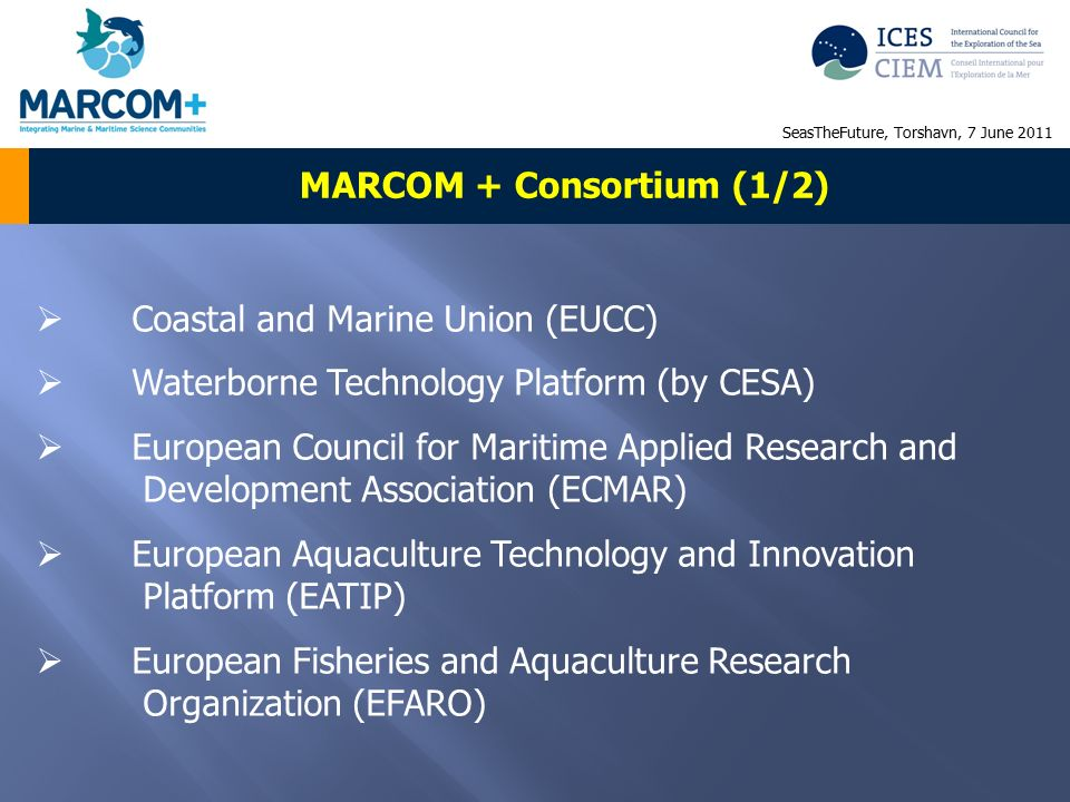  Coastal and Marine Union (EUCC)  Waterborne Technology Platform (by CESA)  European Council for Maritime Applied Research and Development Association (ECMAR)  European Aquaculture Technology and Innovation Platform (EATIP)  European Fisheries and Aquaculture Research Organization (EFARO) MARCOM + Consortium (1/2) SeasTheFuture, Torshavn, 7 June 2011