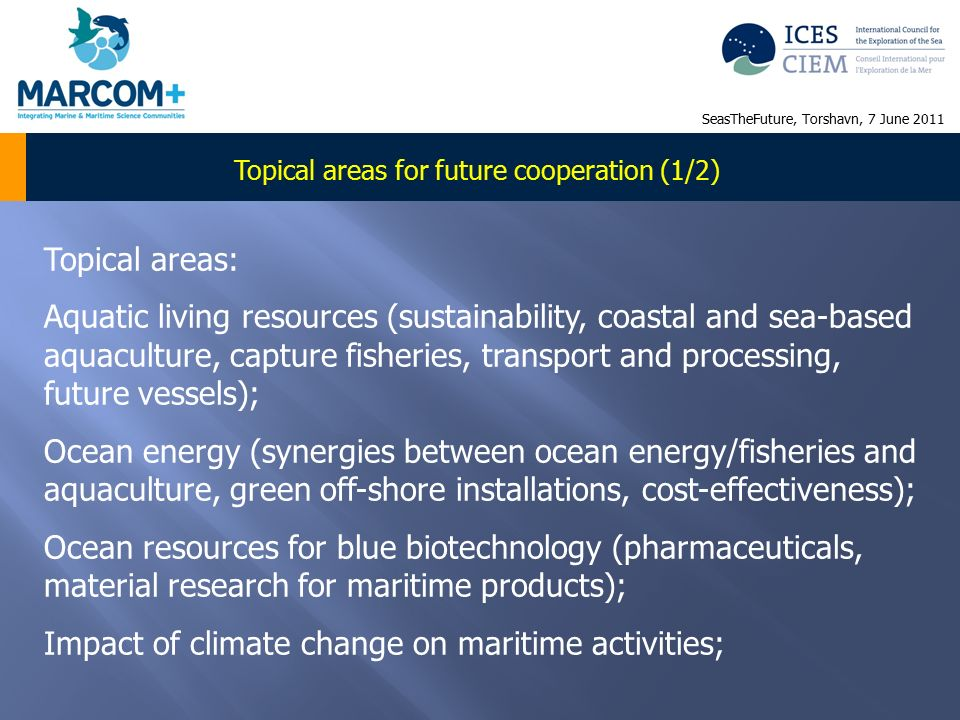 Topical areas for future cooperation (1/2) Topical areas: Aquatic living resources (sustainability, coastal and sea-based aquaculture, capture fisheries, transport and processing, future vessels); Ocean energy (synergies between ocean energy/fisheries and aquaculture, green off-shore installations, cost-effectiveness); Ocean resources for blue biotechnology (pharmaceuticals, material research for maritime products); Impact of climate change on maritime activities; SeasTheFuture, Torshavn, 7 June 2011