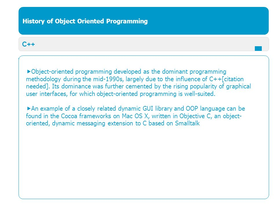 History of Object Oriented Programming C++  Object-oriented programming developed as the dominant programming methodology during the mid-1990s, largely due to the influence of C++[citation needed].