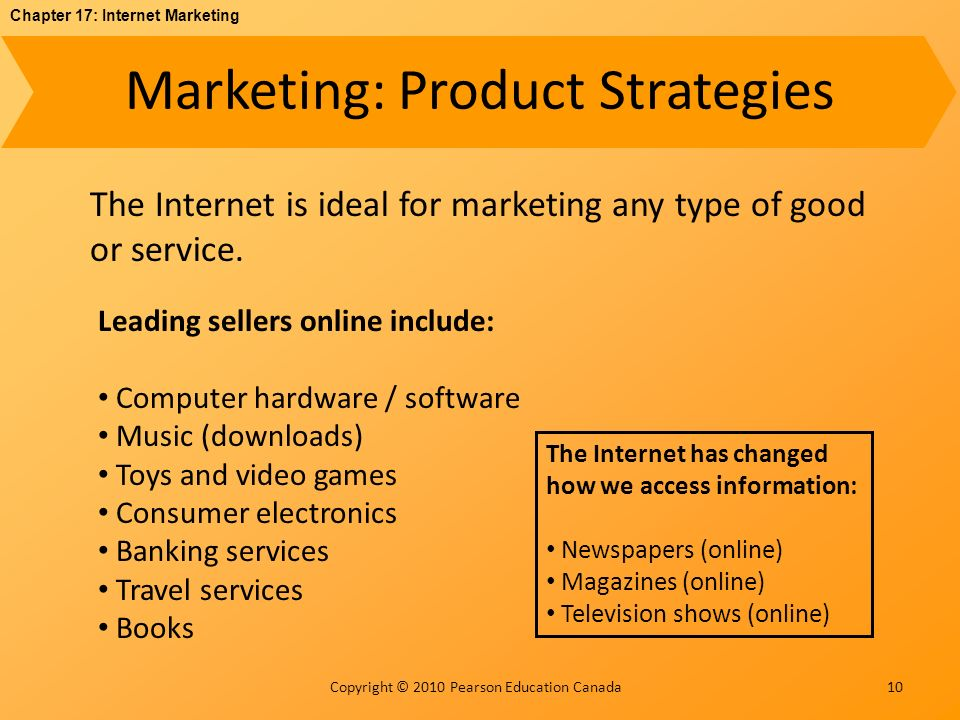 Chapter 17: Internet Marketing Copyright © 2010 Pearson Education Canada Marketing: Product Strategies 10 The Internet is ideal for marketing any type of good or service.
